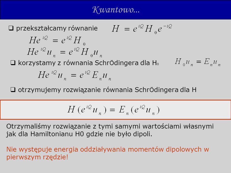 Z polem magnetycznym Hamiltonian w obecności pola magnetycznego Zewnętrzne pole elektryczne zniekształca sferyczny rozkład elektronów prądy elektronowe mogą produkować pole magnetyczne w nukleonie gradient tego pola oddziaływuje z jądrowym momentem magnetycznym powstaje siła natury nieelektrycznej Klasycznie wartość oczekiwana tej siły wynosi 0 –nie ma efektu.