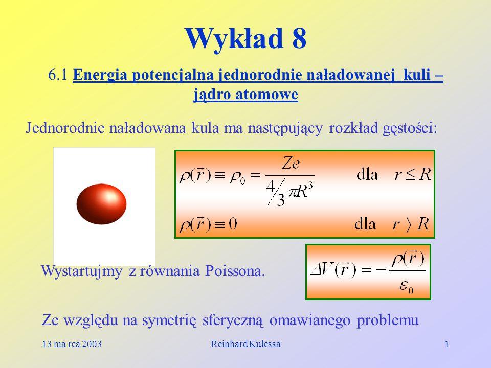 13 ma rca 2003Reinhard Kulessa1 Wykład 8 6.1 Energia potencjalna jednorodnie naładowanej kuli – jądro atomowe Jednorodnie naładowana kula ma następują