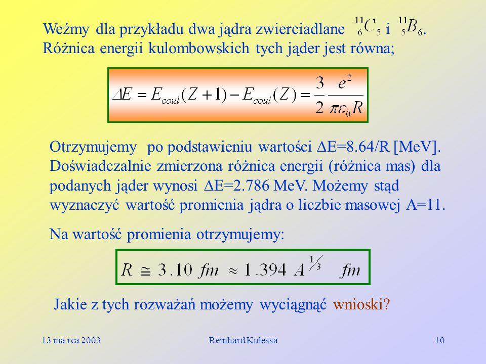 13 ma rca 2003Reinhard Kulessa10 Weźmy dla przykładu dwa jądra zwierciadlane i. Różnica energii kulombowskich tych jąder jest równa; Otrzymujemy po po