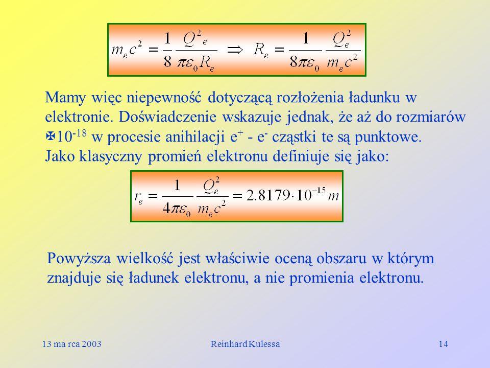 13 ma rca 2003Reinhard Kulessa14 Mamy więc niepewność dotyczącą rozłożenia ładunku w elektronie. Doświadczenie wskazuje jednak, że aż do rozmiarów 10