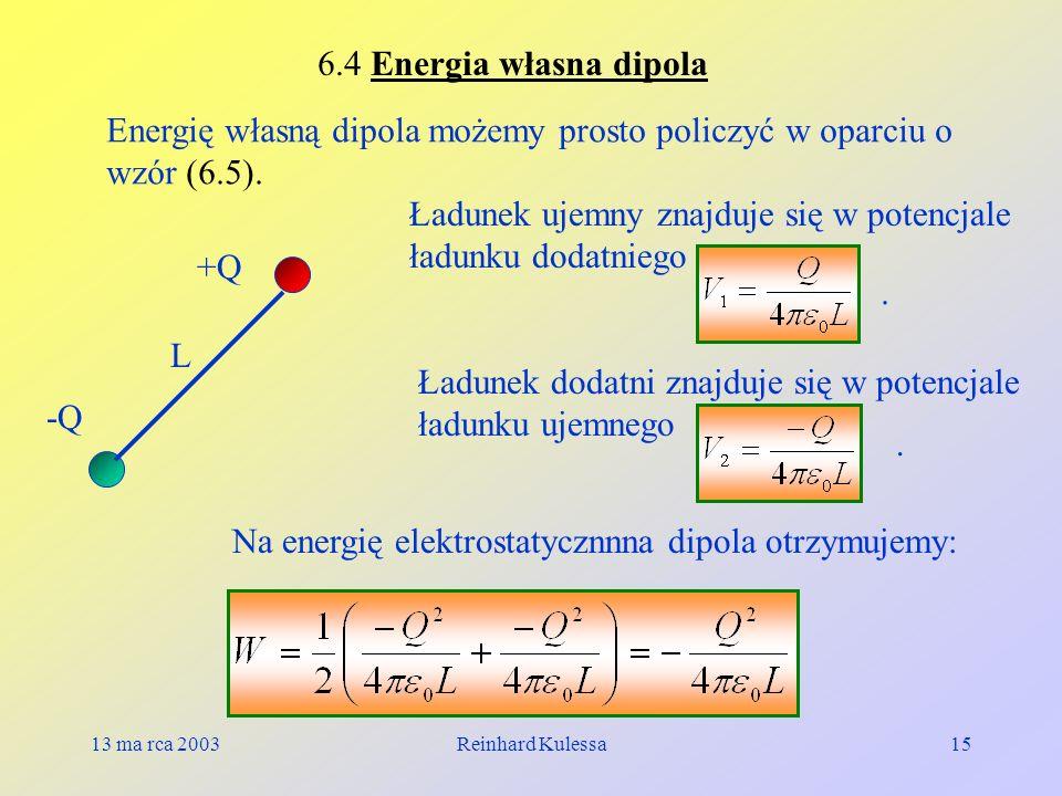 13 ma rca 2003Reinhard Kulessa15 6.4 Energia własna dipola Energię własną dipola możemy prosto policzyć w oparciu o wzór (6.5). -Q +Q L Ładunek ujemny
