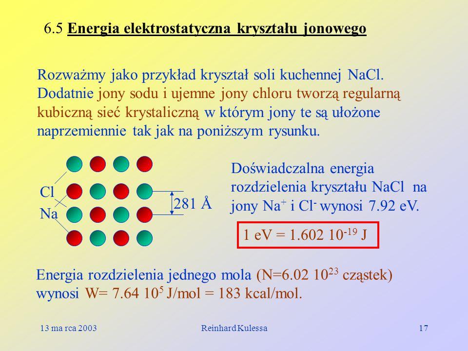 13 ma rca 2003Reinhard Kulessa17 6.5 Energia elektrostatyczna kryształu jonowego Rozważmy jako przykład kryształ soli kuchennej NaCl. Dodatnie jony so