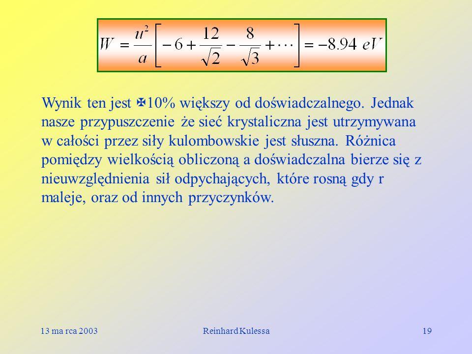 13 ma rca 2003Reinhard Kulessa19 Wynik ten jest 10% większy od doświadczalnego. Jednak nasze przypuszczenie że sieć krystaliczna jest utrzymywana w ca