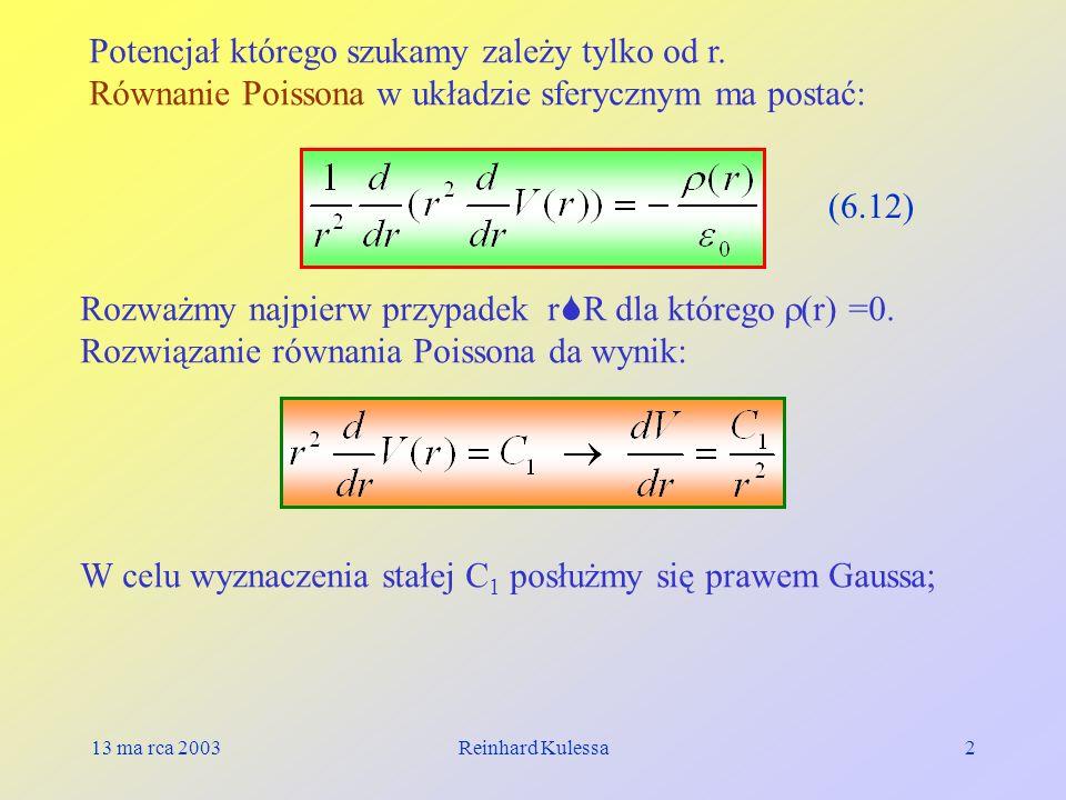 13 ma rca 2003Reinhard Kulessa2 Potencjał którego szukamy zależy tylko od r. Równanie Poissona w układzie sferycznym ma postać: (6.12) Rozważmy najpie