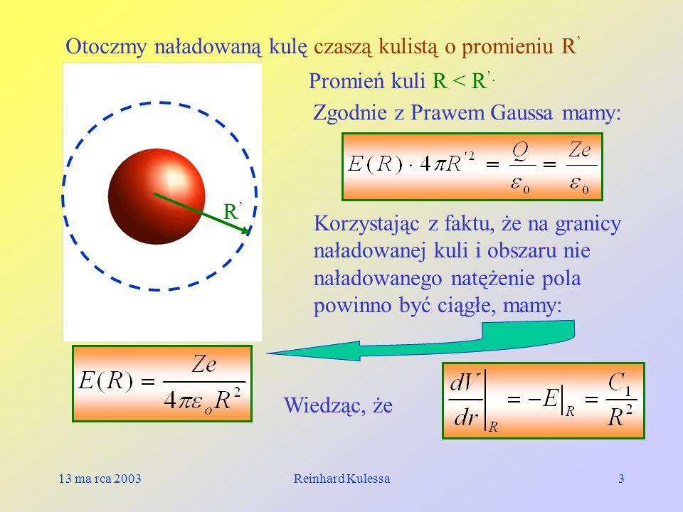 13 ma rca 2003Reinhard Kulessa3 R Promień kuli R < R. Otoczmy naładowaną kulę czaszą kulistą o promieniu R Zgodnie z Prawem Gaussa mamy: Korzystając z