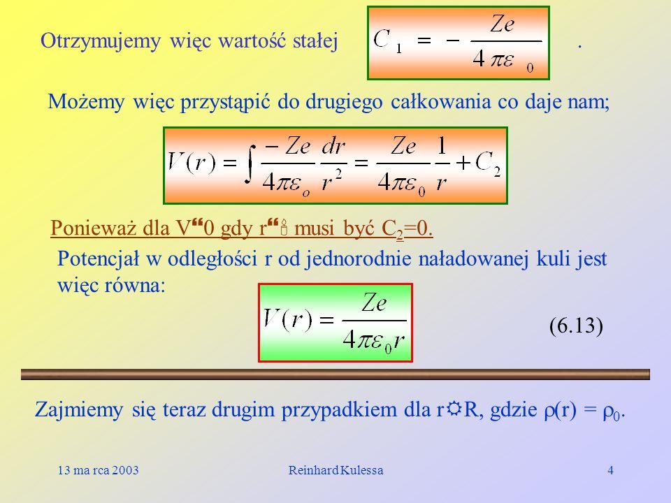 13 ma rca 2003Reinhard Kulessa4 Otrzymujemy więc wartość stałej. Możemy więc przystąpić do drugiego całkowania co daje nam; Ponieważ dla V 0 gdy r mus