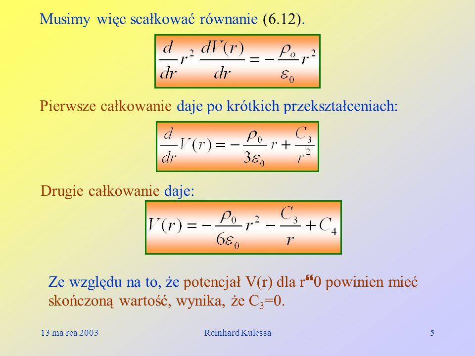 13 ma rca 2003Reinhard Kulessa5 Musimy więc scałkować równanie (6.12). Pierwsze całkowanie daje po krótkich przekształceniach: Drugie całkowanie daje: