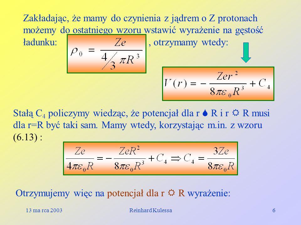 13 ma rca 2003Reinhard Kulessa6 Zakładając, że mamy do czynienia z jądrem o Z protonach możemy do ostatniego wzoru wstawić wyrażenie na gęstość ładunk
