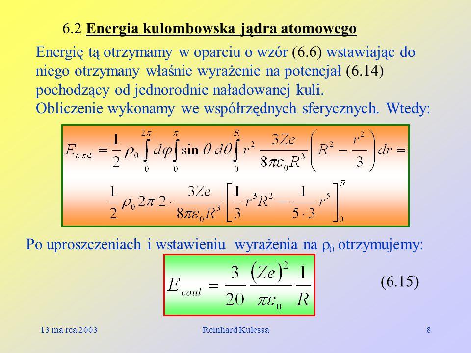13 ma rca 2003Reinhard Kulessa8 6.2 Energia kulombowska jądra atomowego Energię tą otrzymamy w oparciu o wzór (6.6) wstawiając do niego otrzymany właś