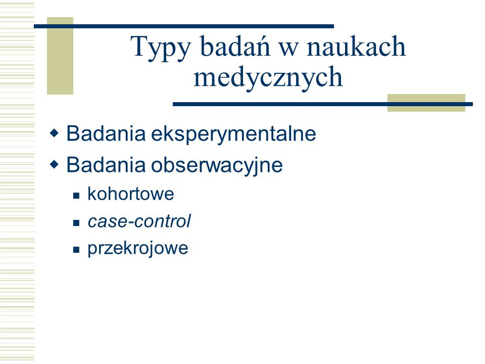 Typy badań w naukach medycznych Badania eksperymentalne Badania obserwacyjne kohortowe case-control przekrojowe