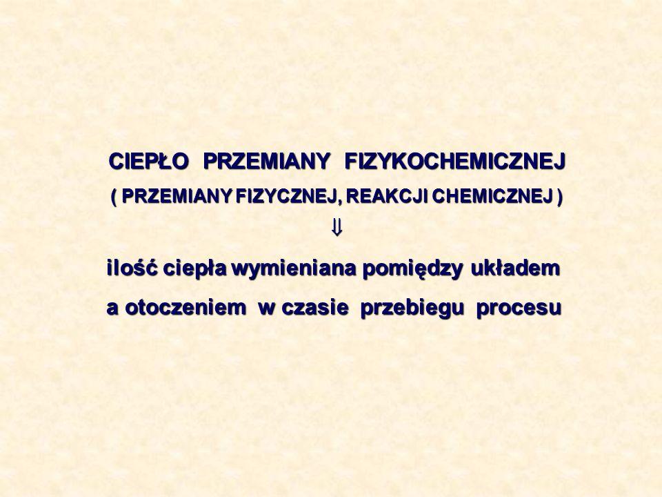 CIEPŁO PRZEMIANY FIZYKOCHEMICZNEJ ( PRZEMIANY FIZYCZNEJ, REAKCJI CHEMICZNEJ ) ilość ciepła wymieniana pomiędzy układem a otoczeniem w czasie przebiegu