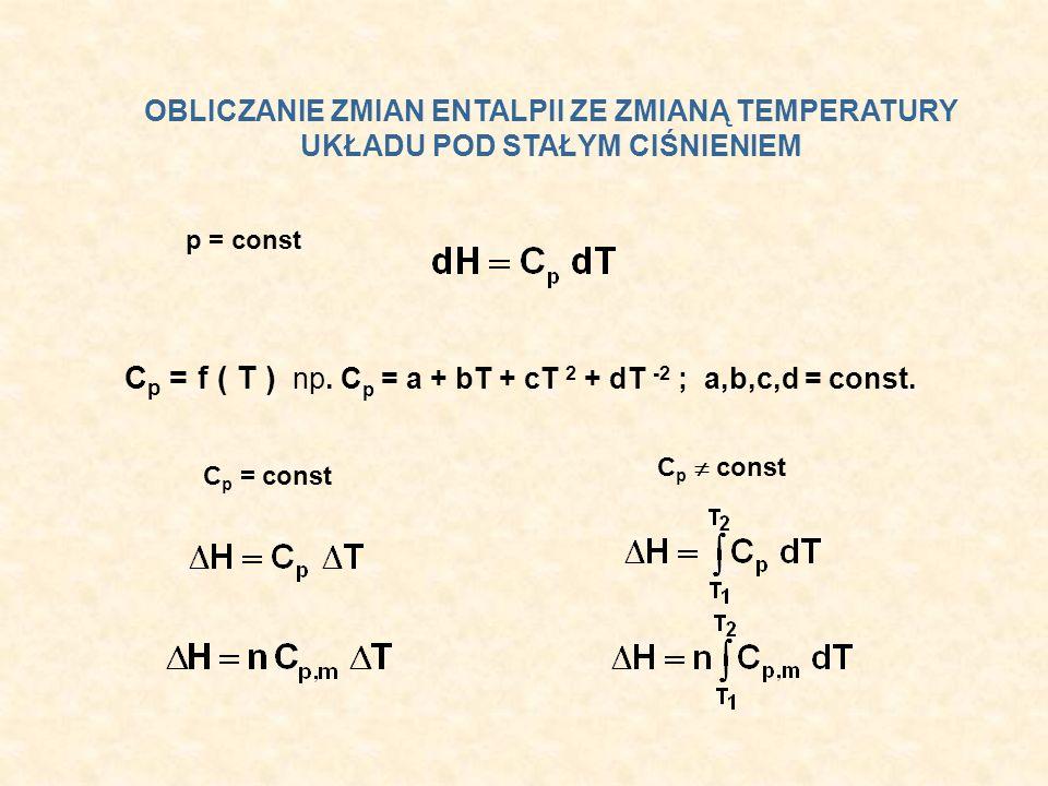OBLICZANIE ZMIAN ENTALPII ZE ZMIANĄ TEMPERATURY UKŁADU POD STAŁYM CIŚNIENIEM p = const C p = f ( T ) np. C p = a + bT + cT 2 + dT -2 ; a,b,c,d = const