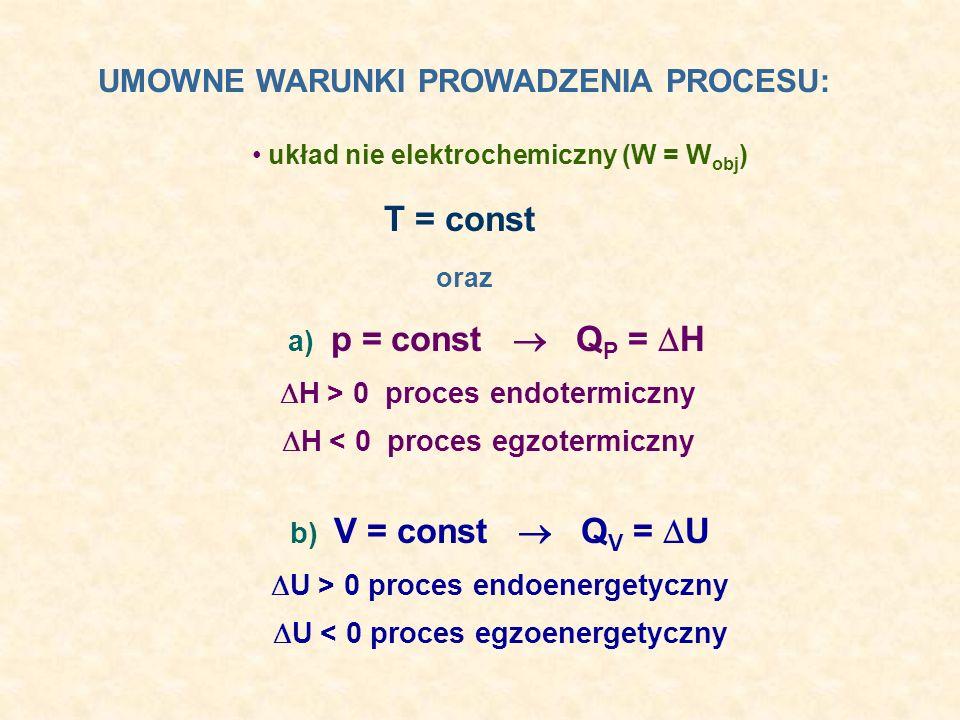 układ nie elektrochemiczny (W = W obj ) UMOWNE WARUNKI PROWADZENIA PROCESU: T = const b) V = const Q V = U U > 0 proces endoenergetyczny U < 0 proces