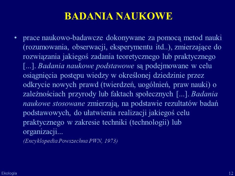 12 Ekologia BADANIA NAUKOWE prace naukowo-badawcze dokonywane za pomocą metod nauki (rozumowania, obserwacji, eksperymentu itd..), zmierzające do rozw