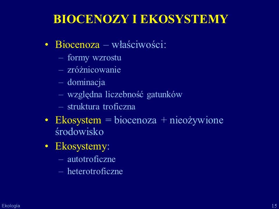 15 Ekologia BIOCENOZY I EKOSYSTEMY Biocenoza – właściwości: –formy wzrostu –zróżnicowanie –dominacja –względna liczebność gatunków –struktura troficzn