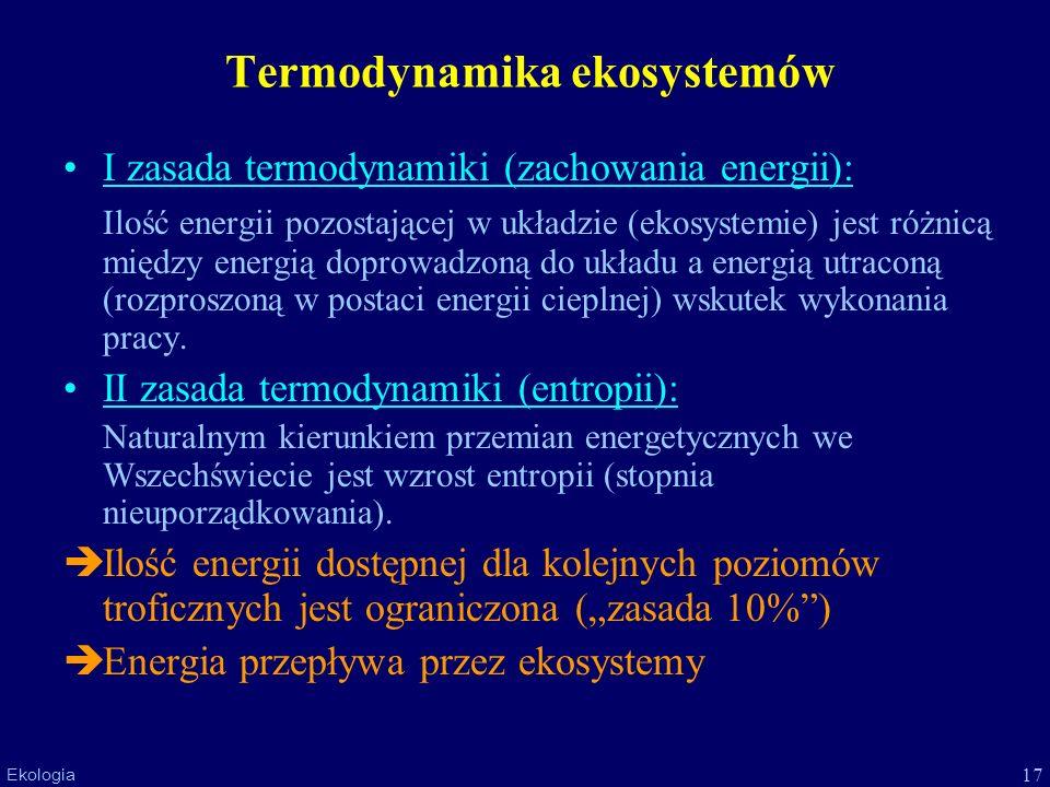 17 Ekologia Termodynamika ekosystemów I zasada termodynamiki (zachowania energii): Ilość energii pozostającej w układzie (ekosystemie) jest różnicą mi