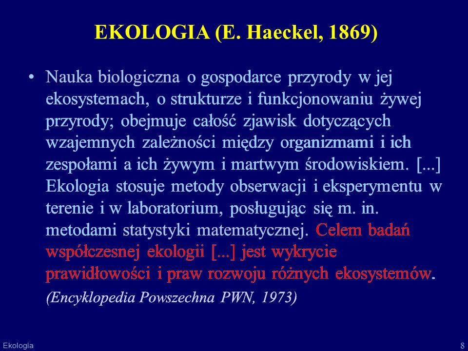 8 Ekologia EKOLOGIA (E. Haeckel, 1869) Nauka biologiczna o gospodarce przyrody w jej ekosystemach, o strukturze i funkcjonowaniu żywej przyrody; obejm