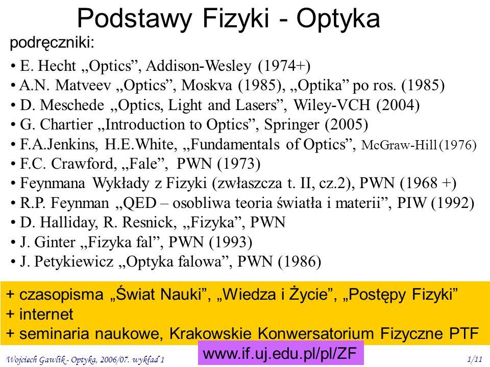 Wojciech Gawlik - Optyka, 2006/07. wykład 1 1/11 Podstawy Fizyki - Optyka podręczniki: E. Hecht Optics, Addison-Wesley (1974+) A.N. Matveev Optics, Mo