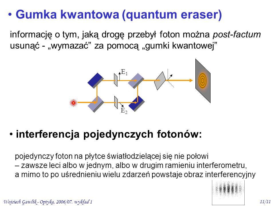Wojciech Gawlik - Optyka, 2006/07. wykład 1 11/11 E2E2 Gumka kwantowa (quantum eraser) informację o tym, jaką drogę przebył foton można post-factum us