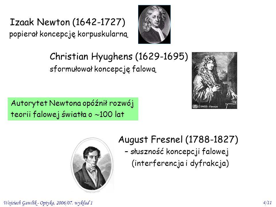 Wojciech Gawlik - Optyka, 2006/07. wykład 1 4/11 Izaak Newton (1642-1727) popierał koncepcję korpuskularną Autorytet Newtona opóźnił rozwój teorii fal