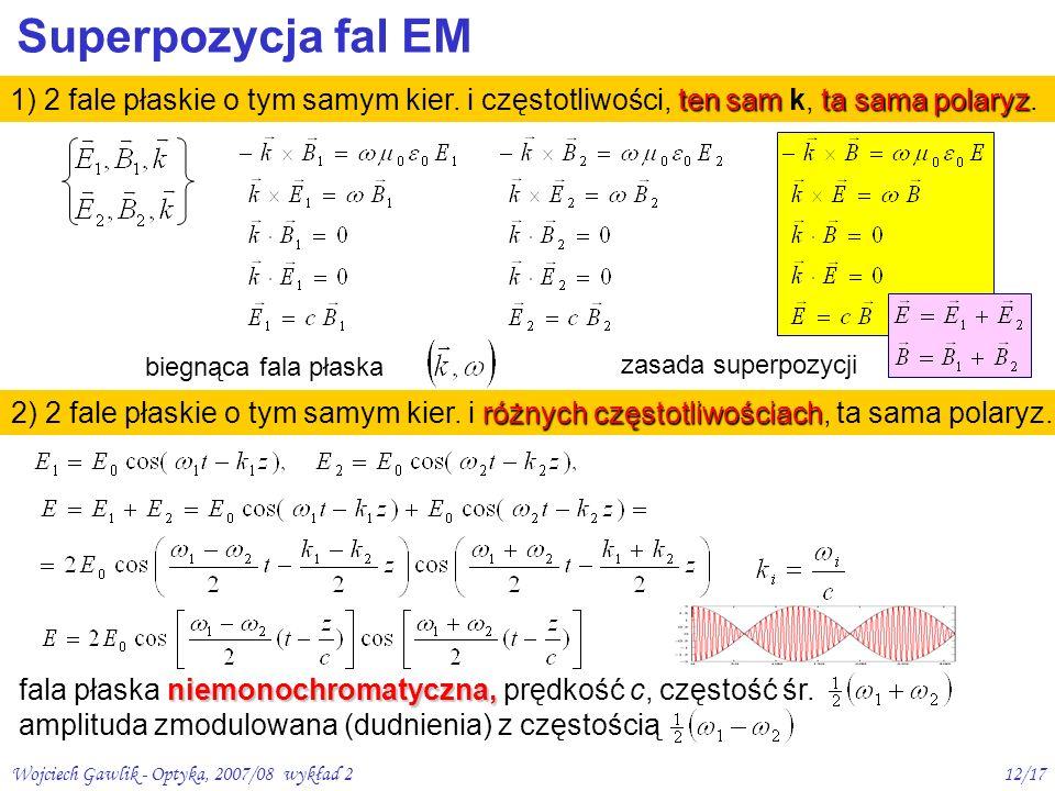 Wojciech Gawlik - Optyka, 2007/08 wykład 212/17 Superpozycja fal EM ten samta sama polaryz 1) 2 fale płaskie o tym samym kier. i częstotliwości, ten s