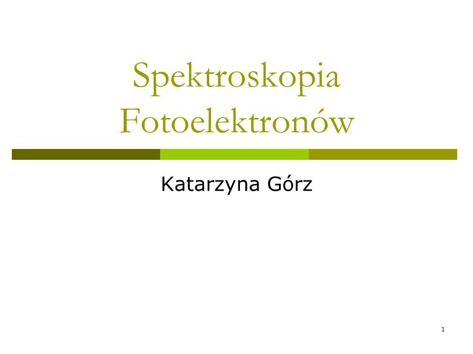 1 Spektroskopia Fotoelektronów Katarzyna Górz