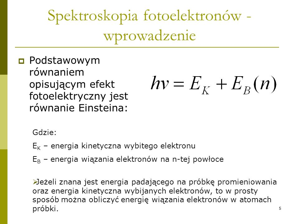 5 Spektroskopia fotoelektronów - wprowadzenie Podstawowym równaniem opisującym efekt fotoelektryczny jest równanie Einsteina: Gdzie: E K – energia kin