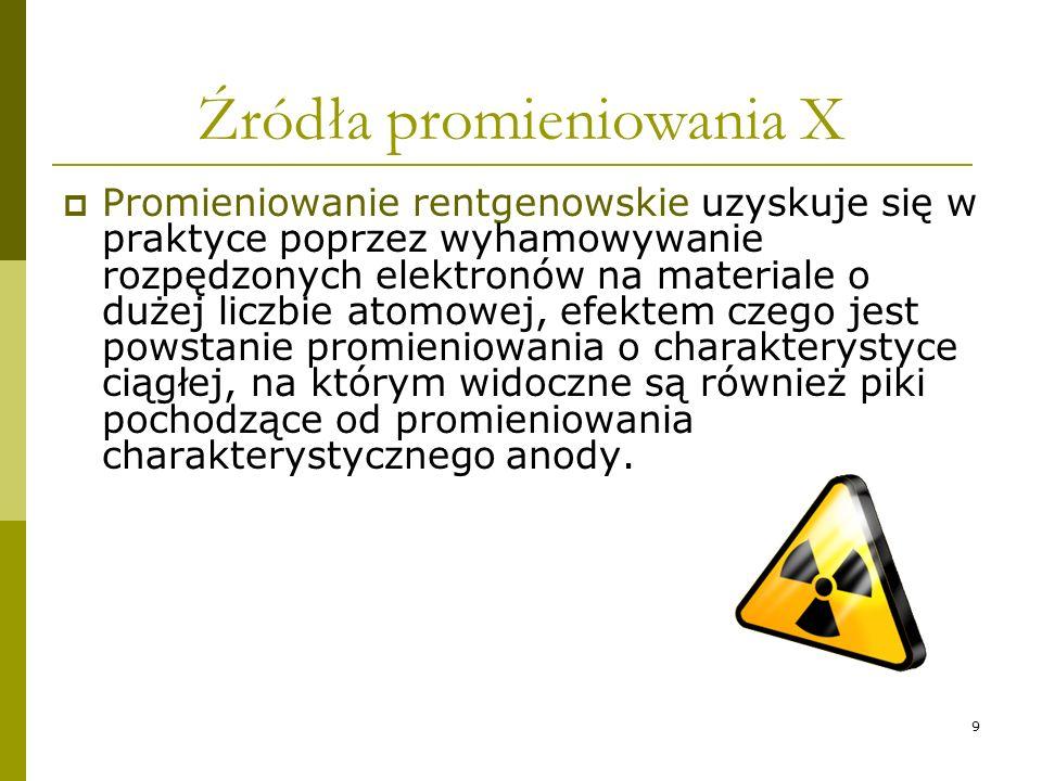 9 Źródła promieniowania X Promieniowanie rentgenowskie uzyskuje się w praktyce poprzez wyhamowywanie rozpędzonych elektronów na materiale o dużej licz