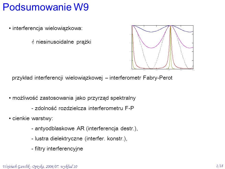 Wojciech Gawlik - Optyka, 2006/07. wykład 10 1/18 Podsumowanie W9 interferencja wielowiązkowa: niesinusoidalne prążki przykład interferencji wielowiąz