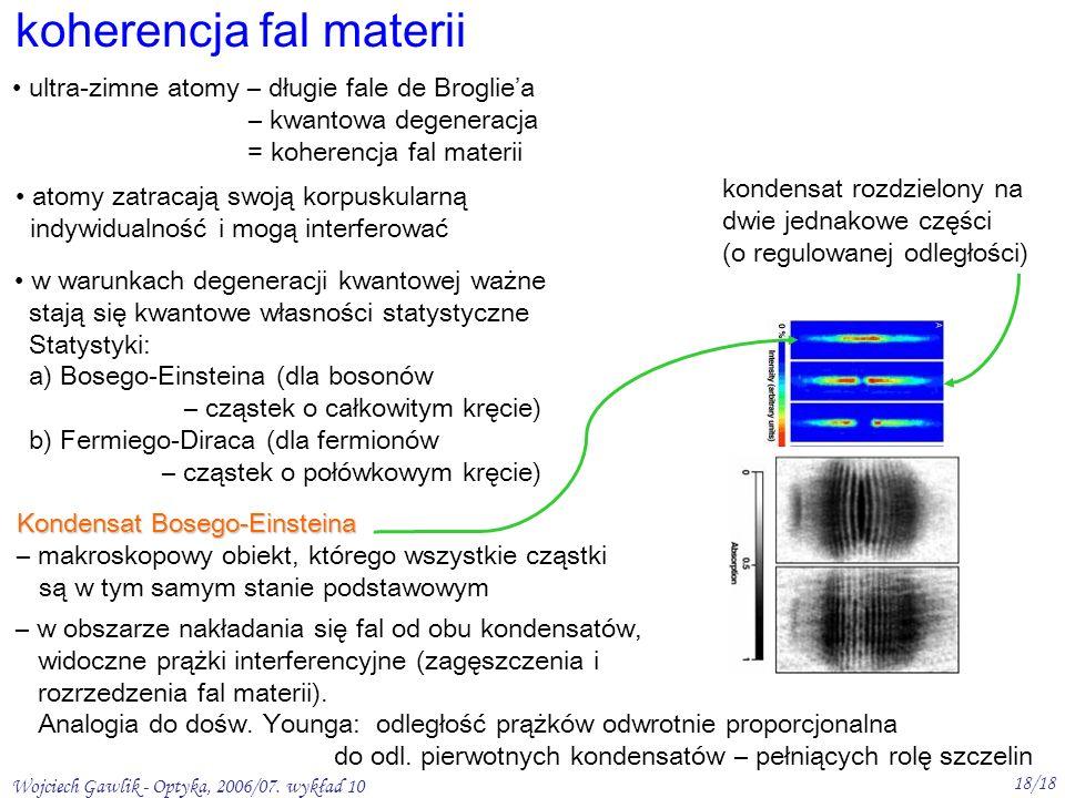 Wojciech Gawlik - Optyka, 2006/07. wykład 10 18/18 koherencja fal materii ultra-zimne atomy – długie fale de Brogliea – kwantowa degeneracja = koheren