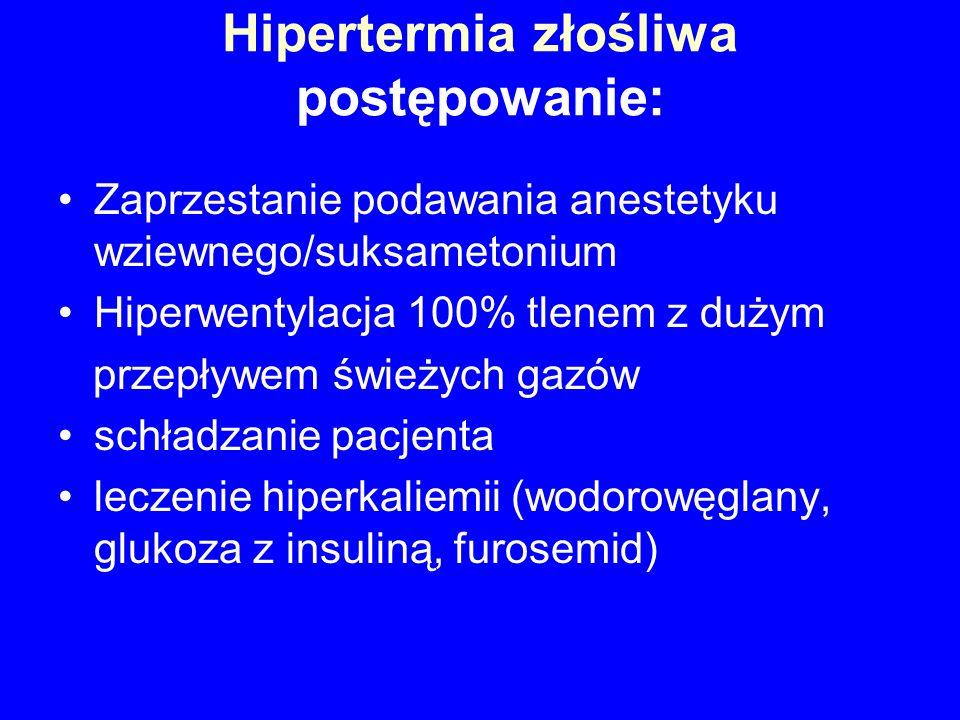 Hipertermia złośliwa postępowanie: Zaprzestanie podawania anestetyku wziewnego/suksametonium Hiperwentylacja 100% tlenem z dużym przepływem świeżych g