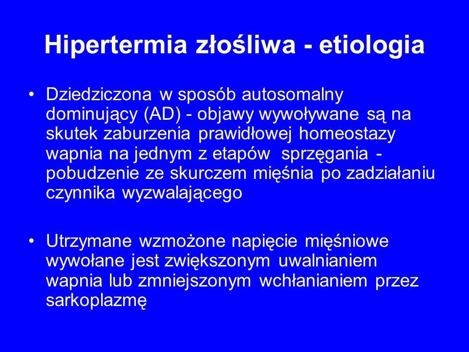 Hipertermia złośliwa - etiologia Dziedziczona w sposób autosomalny dominujący (AD) - objawy wywoływane są na skutek zaburzenia prawidłowej homeostazy