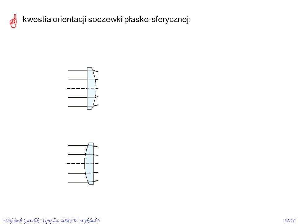 Wojciech Gawlik - Optyka, 2006/07. wykład 612/16 kwestia orientacji soczewki płasko-sferycznej: