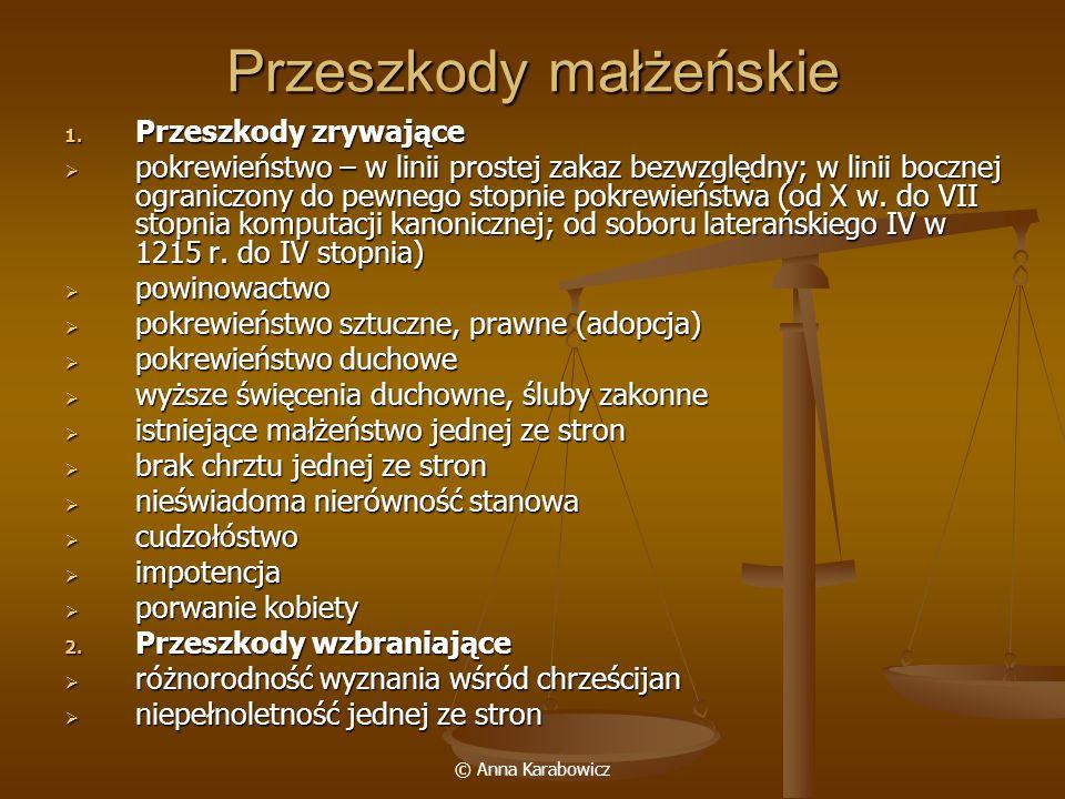 © Anna Karabowicz Przeszkody małżeńskie 1. Przeszkody zrywające pokrewieństwo – w linii prostej zakaz bezwzględny; w linii bocznej ograniczony do pewn