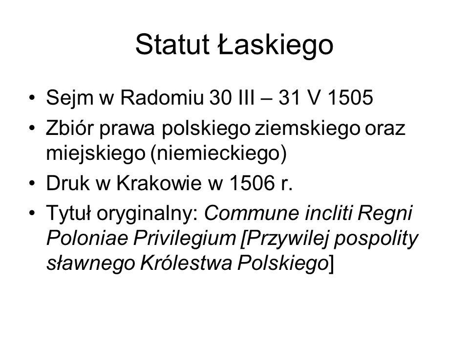 Statut Łaskiego Sejm w Radomiu 30 III – 31 V 1505 Zbiór prawa polskiego ziemskiego oraz miejskiego (niemieckiego) Druk w Krakowie w 1506 r. Tytuł oryg
