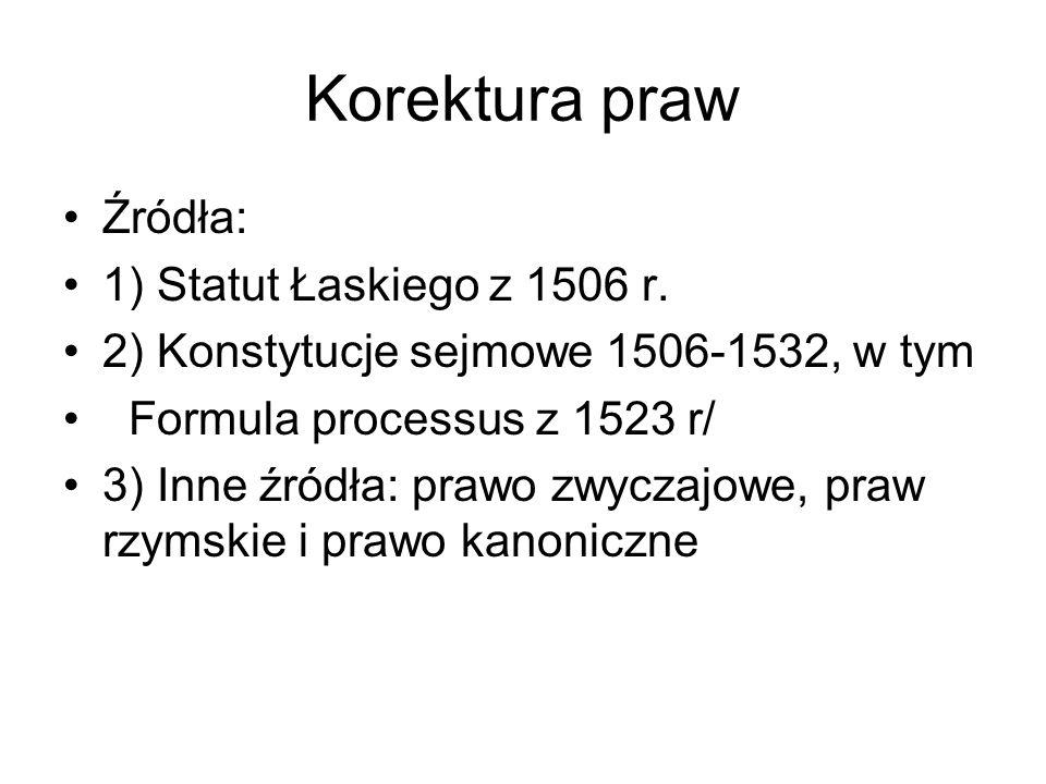 Korektura praw Źródła: 1) Statut Łaskiego z 1506 r. 2) Konstytucje sejmowe 1506-1532, w tym Formula processus z 1523 r/ 3) Inne źródła: prawo zwyczajo