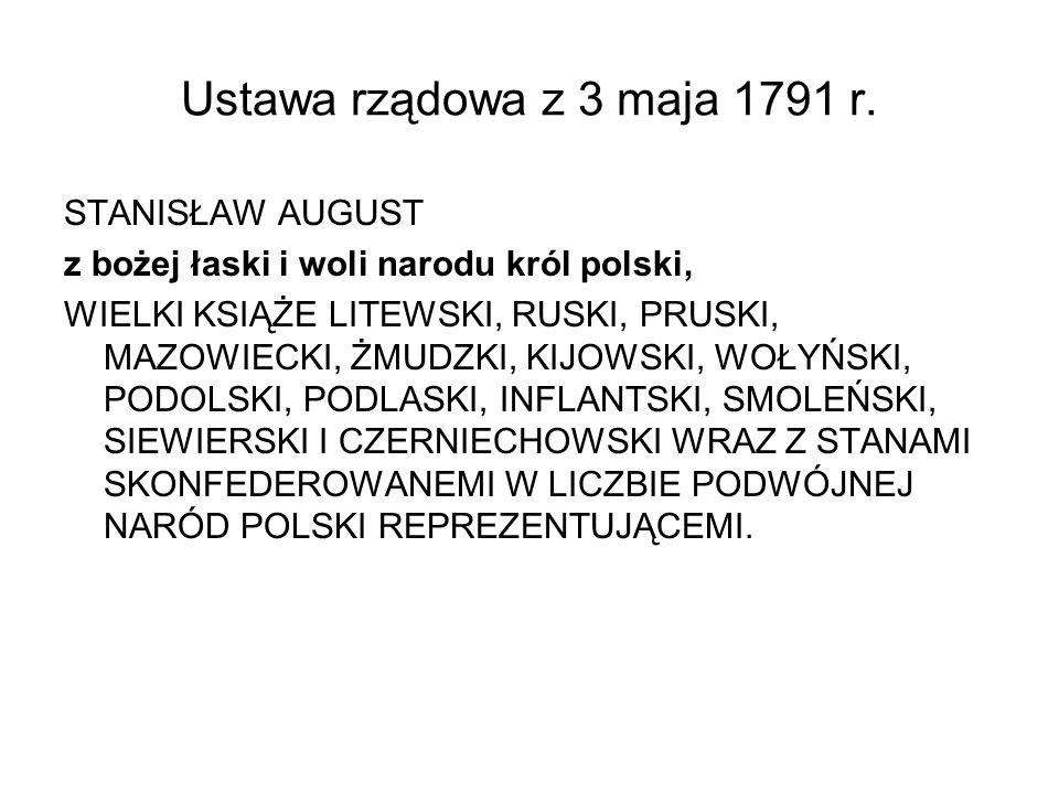 Ustawa rządowa z 3 maja 1791 r. STANISŁAW AUGUST z bożej łaski i woli narodu król polski, WIELKI KSIĄŻE LITEWSKI, RUSKI, PRUSKI, MAZOWIECKI, ŻMUDZKI,