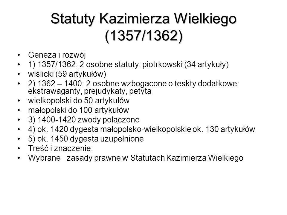 Statuty Kazimierza Wielkiego (1357/1362) Geneza i rozwój 1) 1357/1362: 2 osobne statuty: piotrkowski (34 artykuły) wiślicki (59 artykułów) 2) 1362 – 1