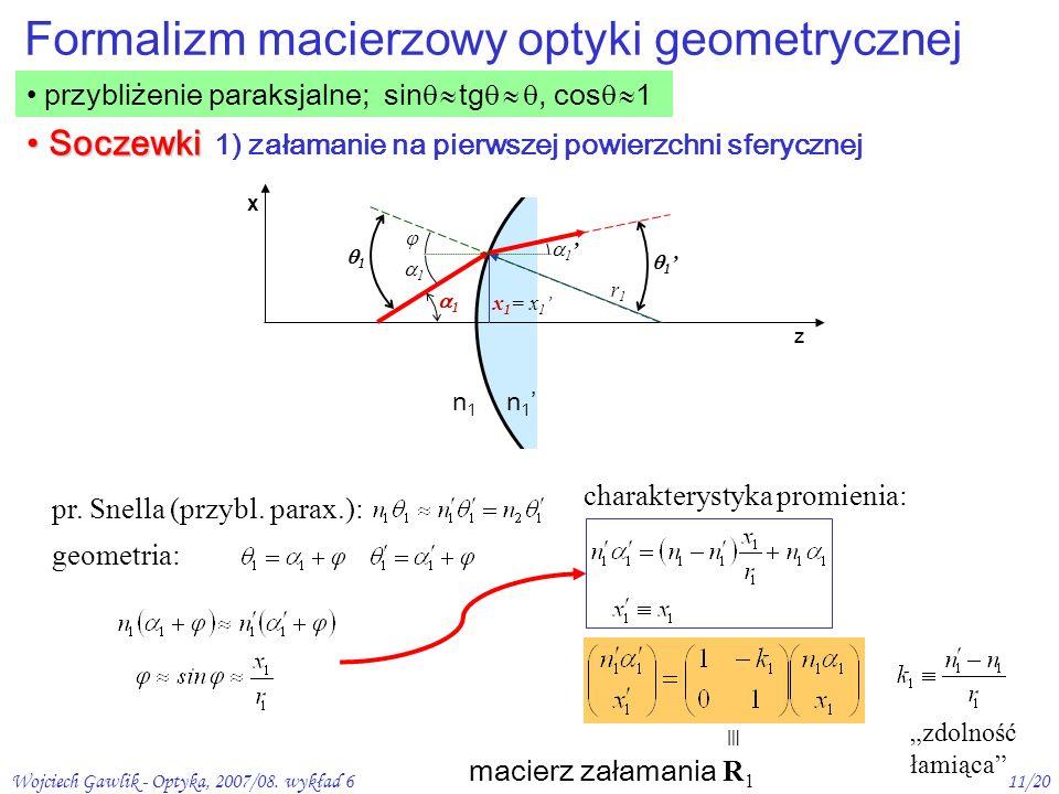 Wojciech Gawlik - Optyka, 2007/08. wykład 611/20 przybliżenie paraksjalne; sin tg, cos 1 Formalizm macierzowy optyki geometrycznej z x 1 1 r1r1 n1n1 n