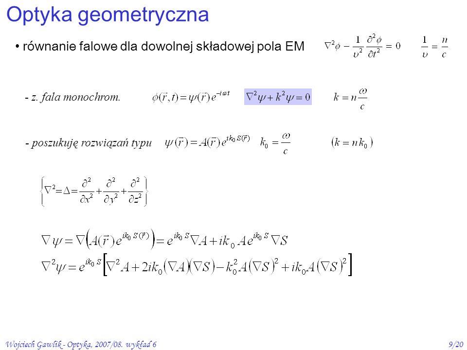 Wojciech Gawlik - Optyka, 2007/08. wykład 69/20 Optyka geometryczna równanie falowe dla dowolnej składowej pola EM - z. fala monochrom. - poszukuję ro