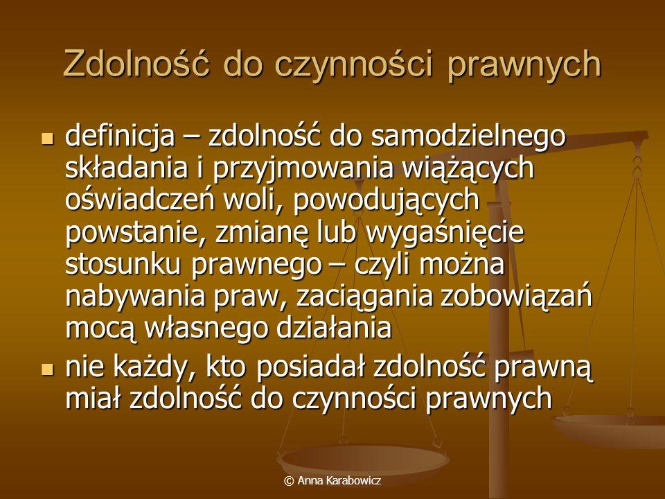 © Anna Karabowicz Zdolność do czynności prawnych definicja – zdolność do samodzielnego składania i przyjmowania wiążących oświadczeń woli, powodującyc