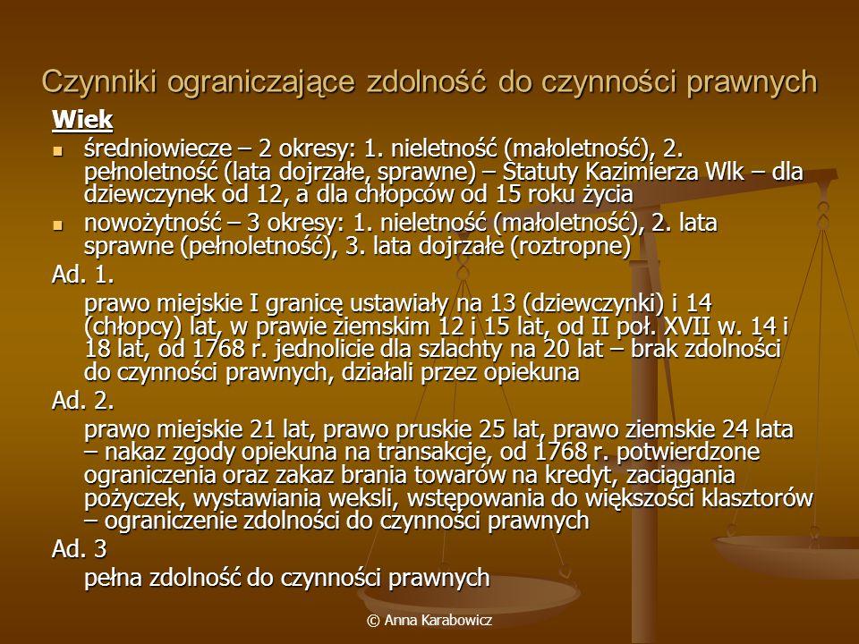 © Anna Karabowicz Czynniki ograniczające zdolność do czynności prawnych Wiek średniowiecze – 2 okresy: 1. nieletność (małoletność), 2. pełnoletność (l