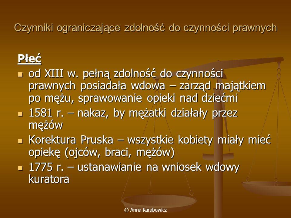 © Anna Karabowicz Czynniki ograniczające zdolność do czynności prawnych Płeć od XIII w. pełną zdolność do czynności prawnych posiadała wdowa – zarząd