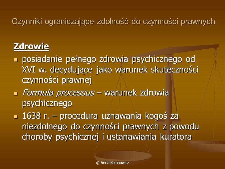© Anna Karabowicz Czynniki ograniczające zdolność do czynności prawnych Zdrowie posiadanie pełnego zdrowia psychicznego od XVI w. decydujące jako waru