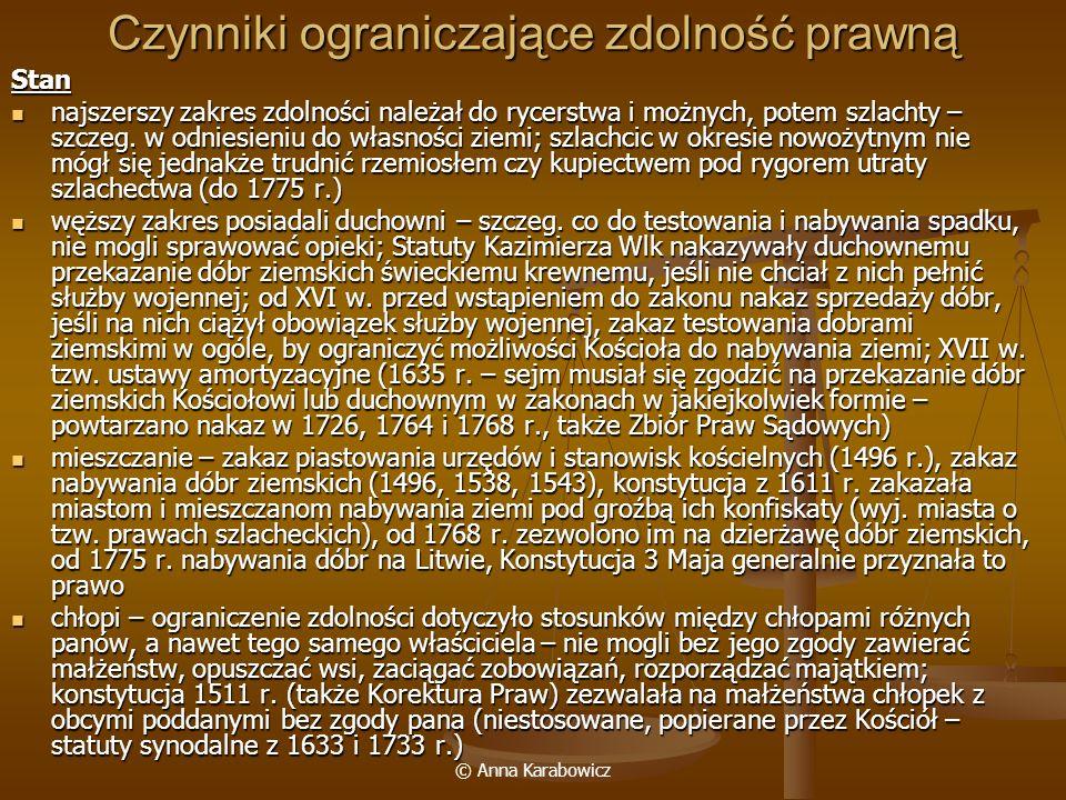 © Anna Karabowicz Czynniki ograniczające zdolność prawną Stan najszerszy zakres zdolności należał do rycerstwa i możnych, potem szlachty – szczeg. w o