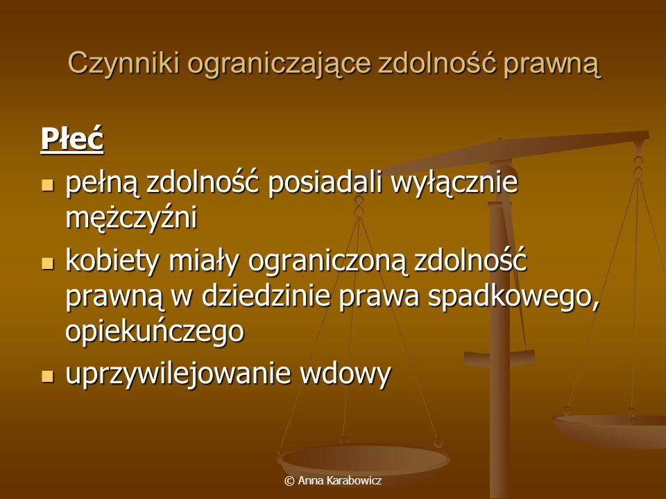 © Anna Karabowicz Czynniki ograniczające zdolność prawną Płeć pełną zdolność posiadali wyłącznie mężczyźni pełną zdolność posiadali wyłącznie mężczyźn