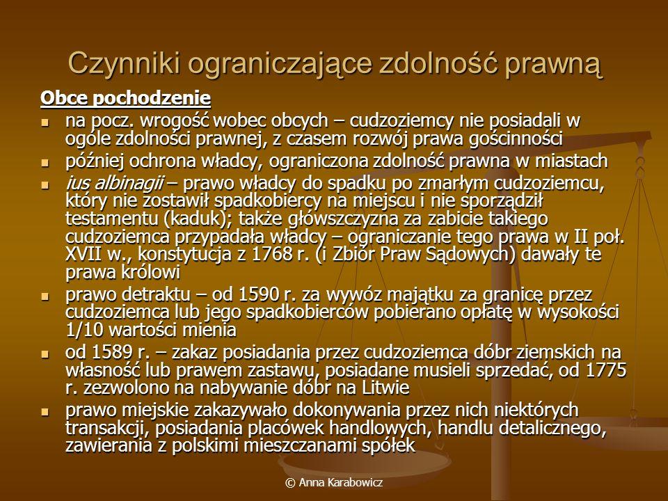 © Anna Karabowicz Czynniki ograniczające zdolność prawną Obce pochodzenie na pocz. wrogość wobec obcych – cudzoziemcy nie posiadali w ogóle zdolności