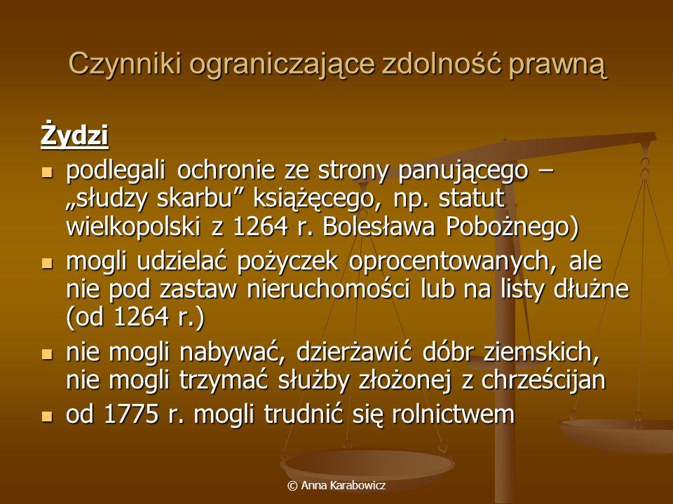 © Anna Karabowicz Czynniki ograniczające zdolność prawną Żydzi podlegali ochronie ze strony panującego – słudzy skarbu książęcego, np. statut wielkopo