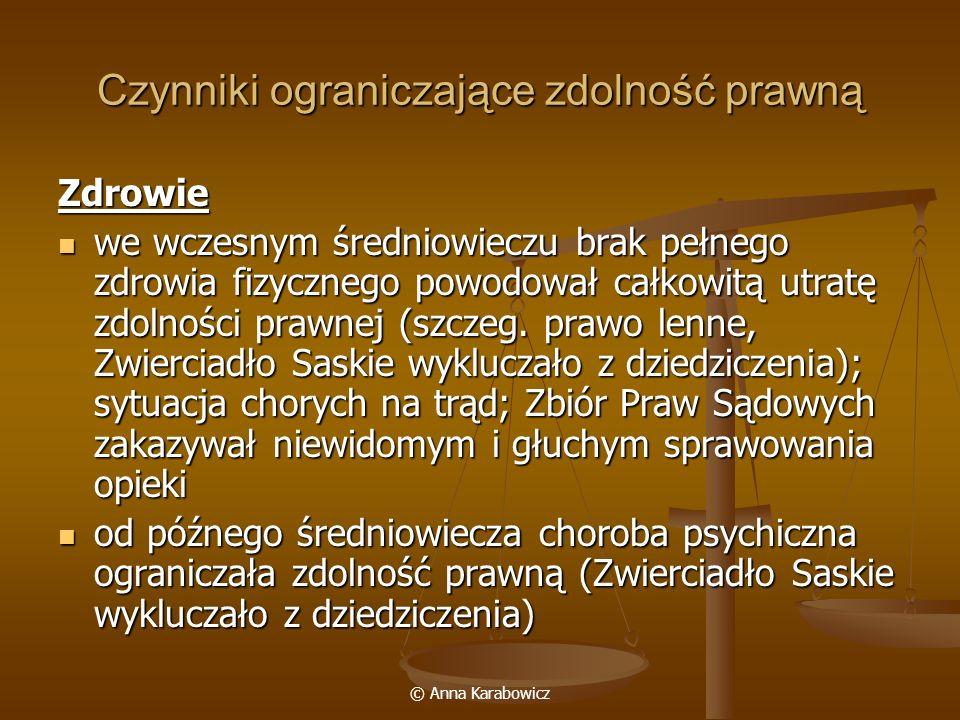 © Anna Karabowicz Czynniki ograniczające zdolność prawną Zdrowie we wczesnym średniowieczu brak pełnego zdrowia fizycznego powodował całkowitą utratę