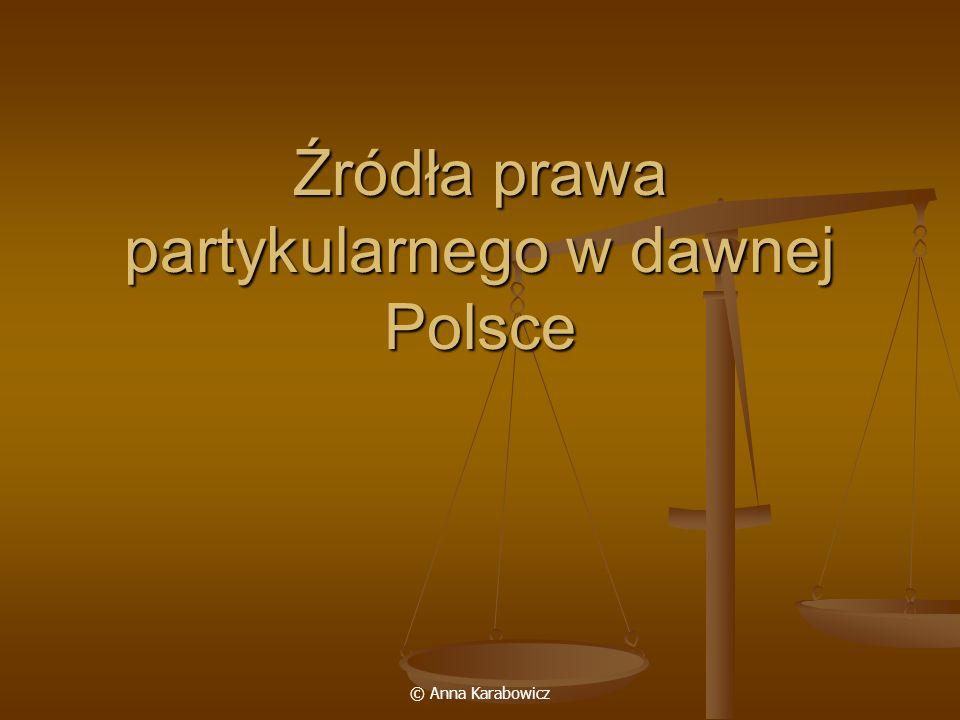 © Anna Karabowicz Źródła prawa partykularnego w dawnej Polsce